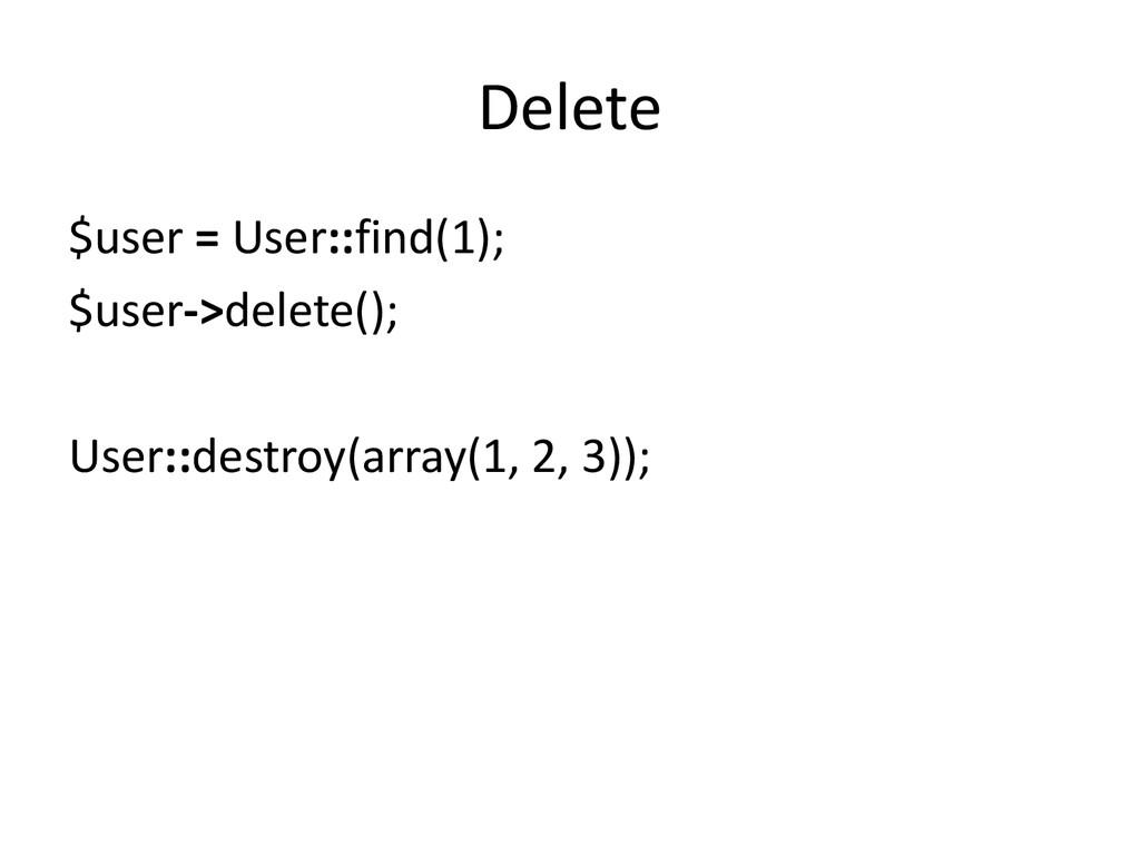 Delete $user = User::find(1); $user->delete(); ...