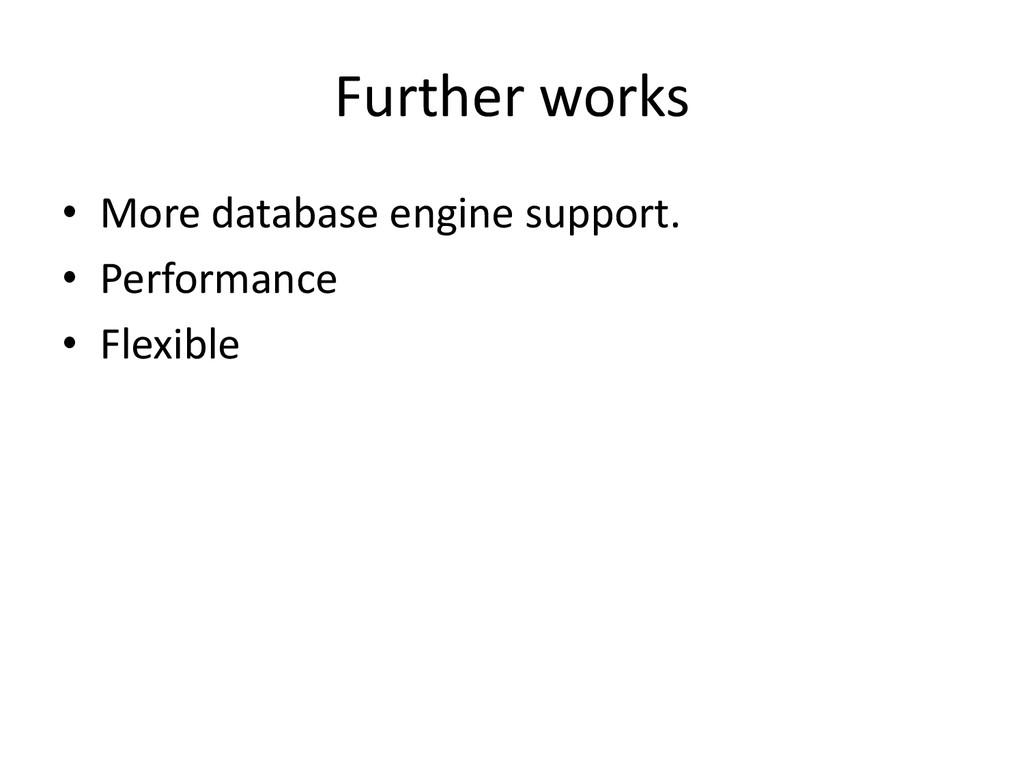 Further works • More database engine support. •...