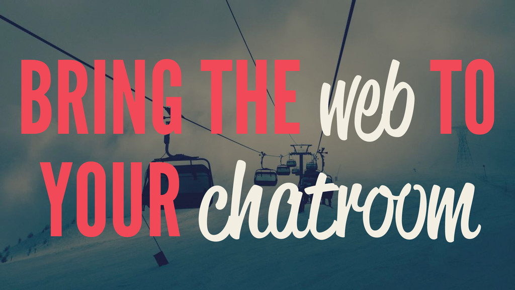 BRING THE web TO YOUR chatroom