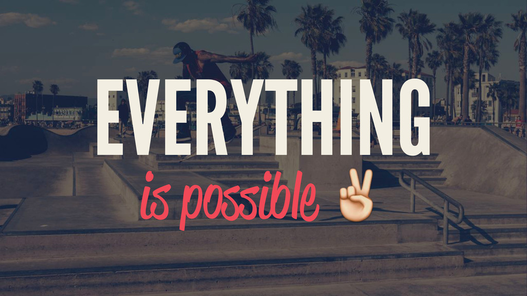 EVERYTHING is possible ✌️