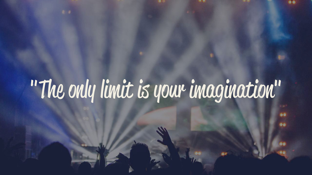 """The only limit is your imagination"""