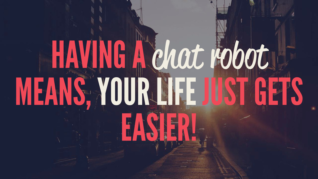 HAVING A chat robot MEANS, YOUR LIFE JUST GETS ...