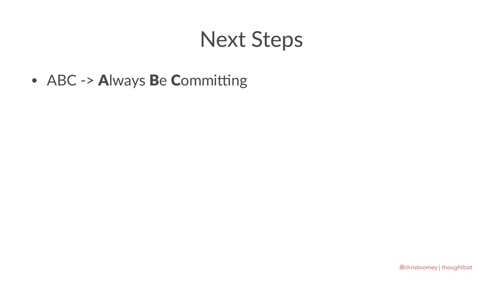 Next Steps • ABC -> Always Be Commi1ng @christo...