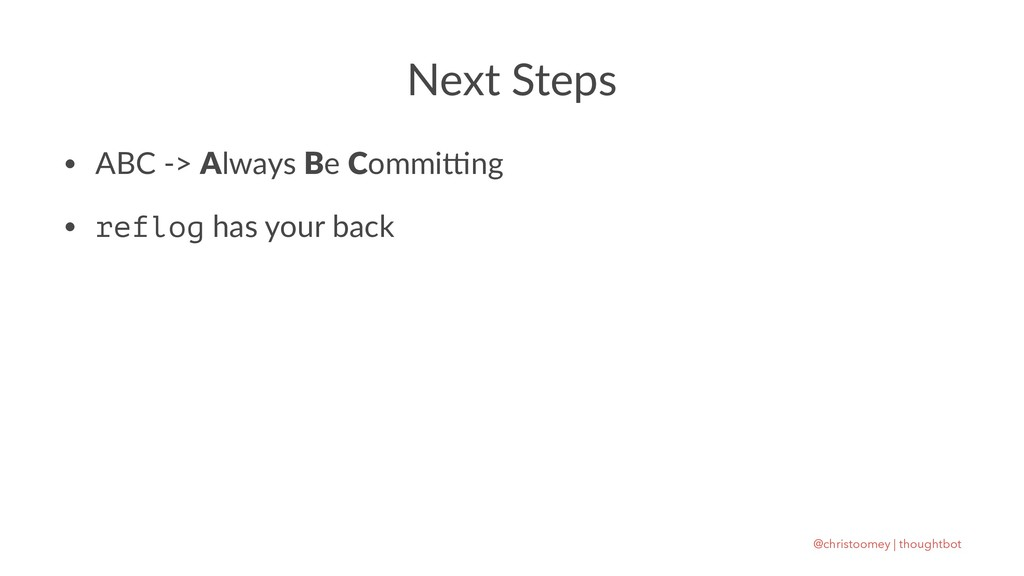 Next Steps • ABC -> Always Be Commi1ng • reflog...