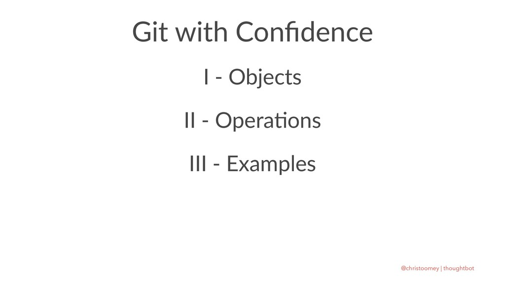 Git with Confidence I - Objects II - Opera)ons I...