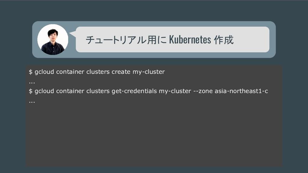 チュートリアル用に Kubernetes 作成 $ gcloud container clus...
