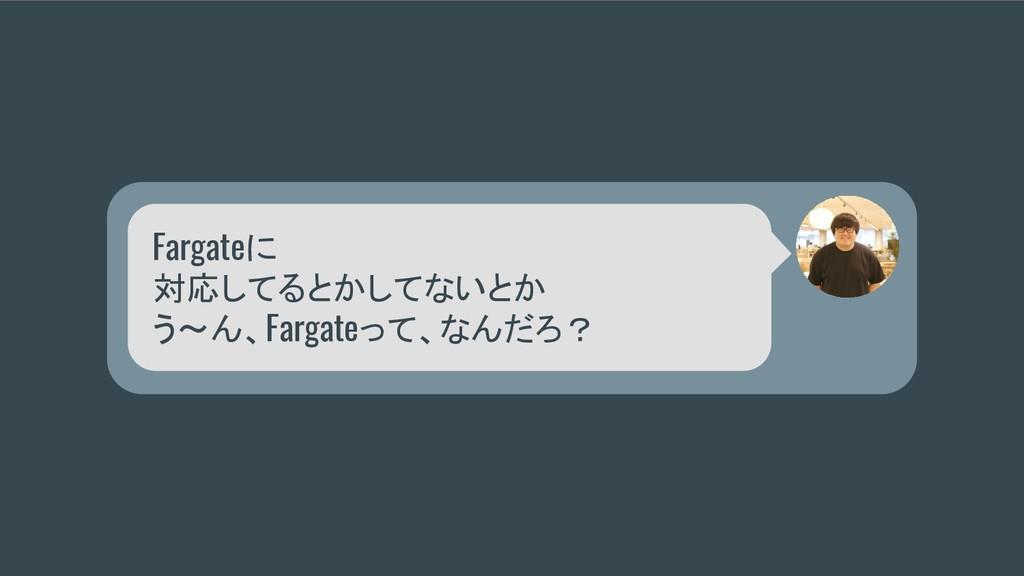 Fargateに 対応してるとかしてないとか う〜ん、Fargateって、なんだろ?