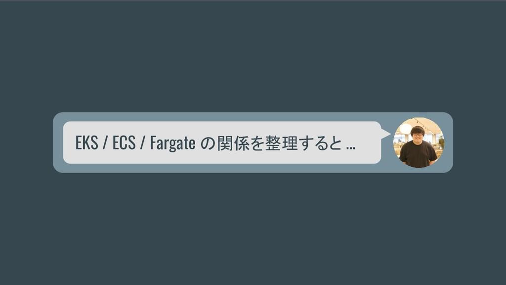 EKS / ECS / Fargate の関係を整理すると ...