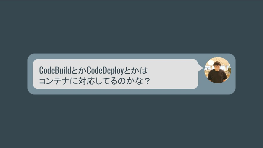 CodeBuildとかCodeDeployとかは コンテナに対応してるのかな?