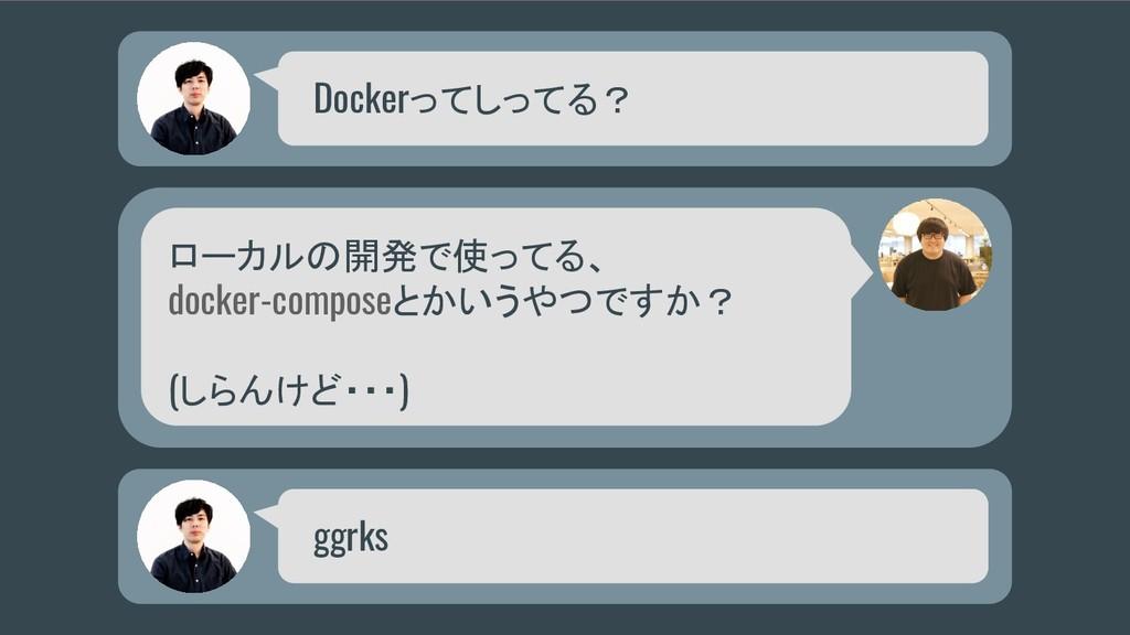 Dockerってしってる? ローカルの開発で使ってる、 docker-composeとかいうや...