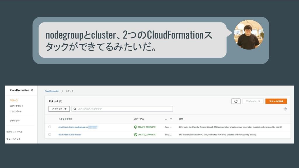 nodegroupとcluster、2つのCloudFormationス タックができてるみた...