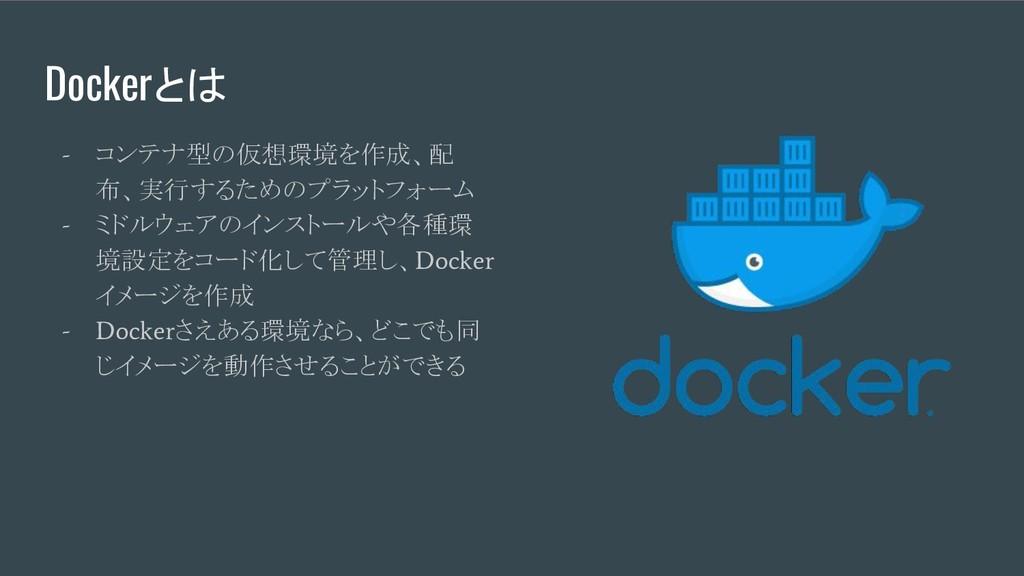 Dockerとは - コンテナ型の仮想環境を作成、配 布、実行するためのプラットフォーム - ...