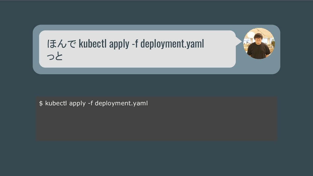 ほんで kubectl apply -f deployment.yaml っと $ kubec...
