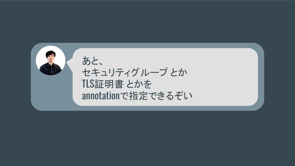 あと、 セキュリティグループ とか TLS証明書 とかを annotationで指定できるぞい