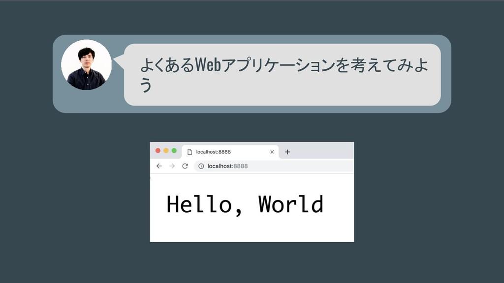 よくあるWebアプリケーションを考えてみよ う