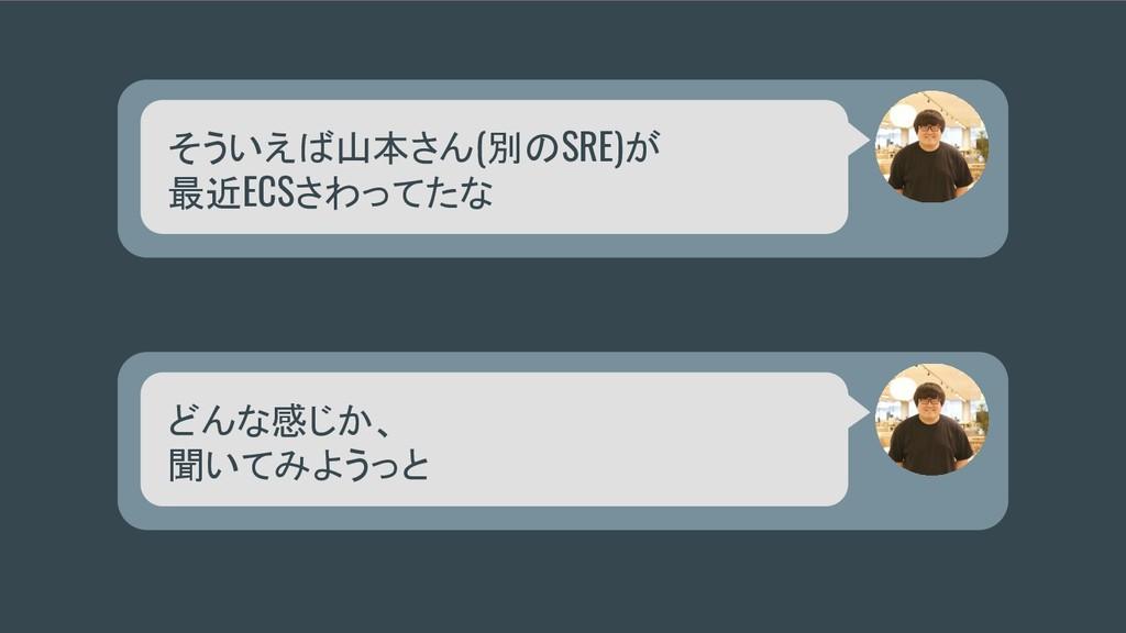 そういえば山本さん(別のSRE)が 最近ECSさわってたな どんな感じか、 聞いてみようっと