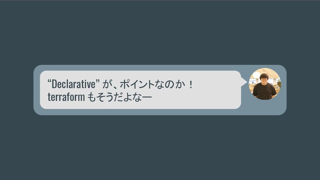 """Declarative"" が、ポイントなのか! terraform もそうだよなー"