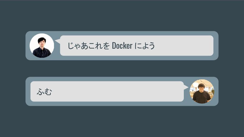 じゃあこれを Docker によう ふむ