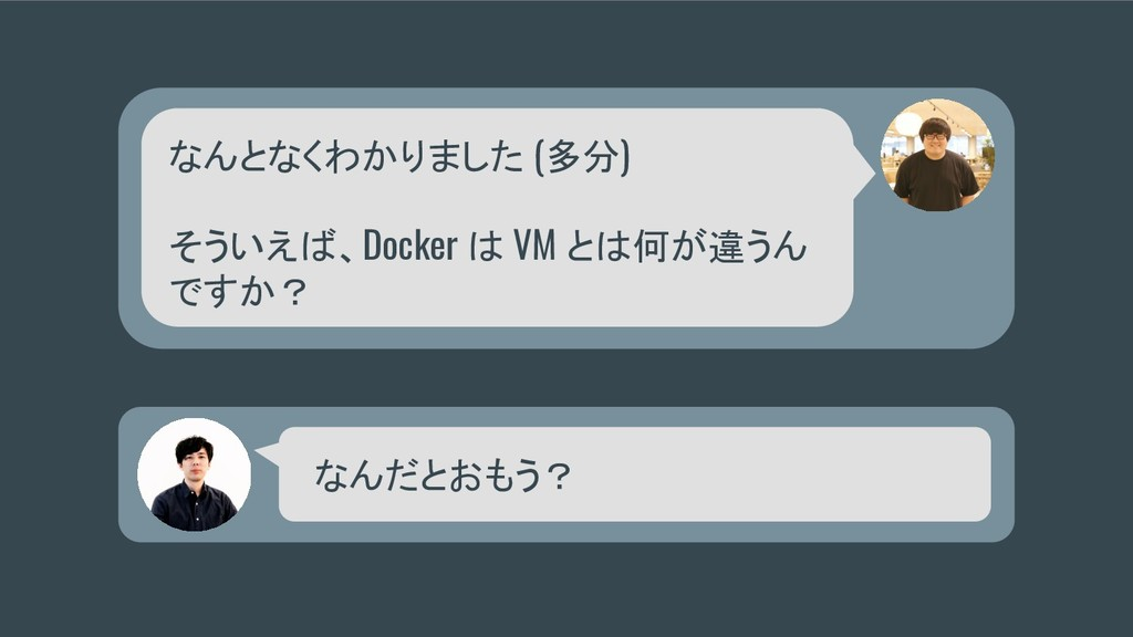 なんとなくわかりました (多分) そういえば、Docker は VM とは何が違うん ですか?...
