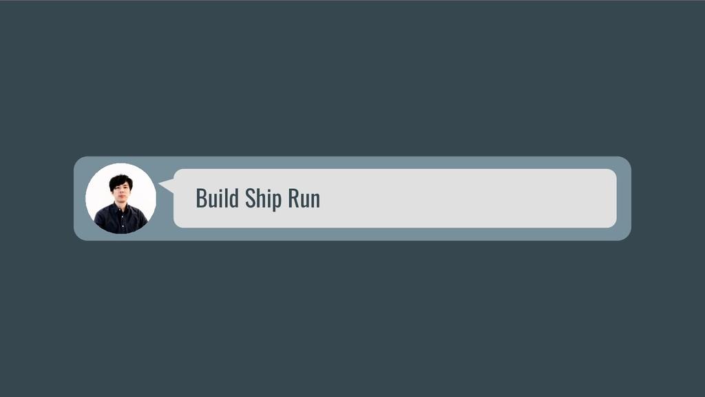 Build Ship Run