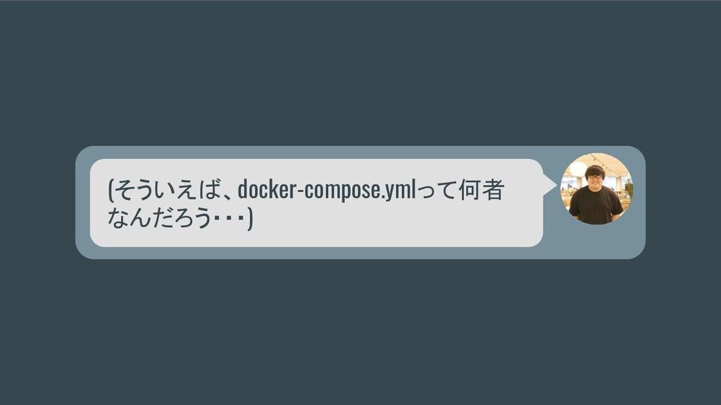 (そういえば、docker-compose.ymlって何者 なんだろう・・・)