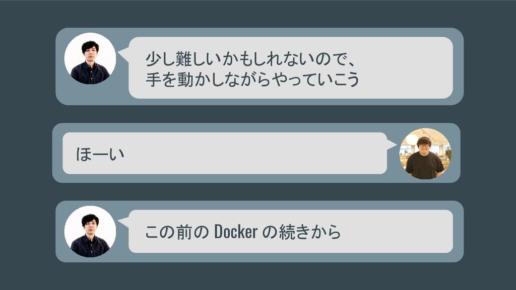 少し難しいかもしれないので、 手を動かしながらやっていこう ほーい この前の Docker の...