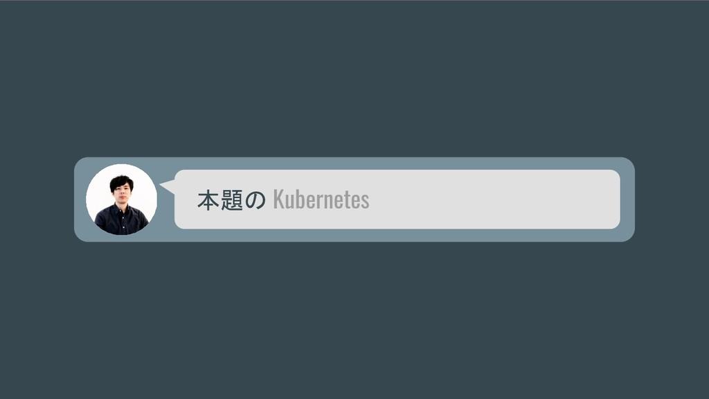 本題の Kubernetes