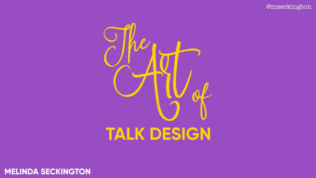 TALK DESIGN Art The of MELINDA SECKINGTON @msec...