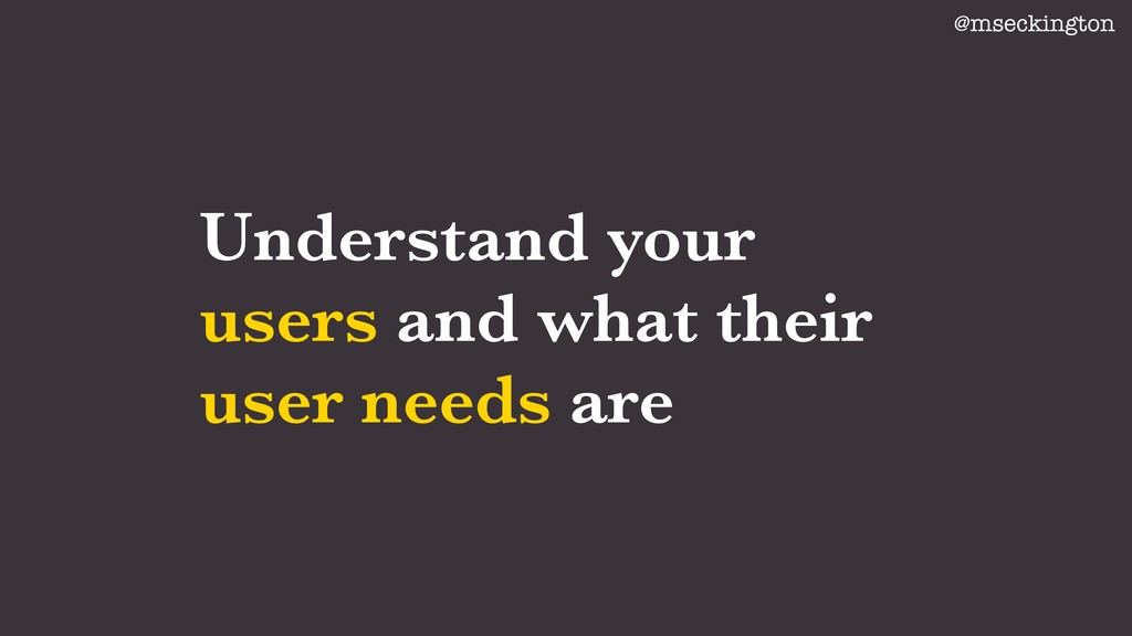 Understand your users and what their user needs...