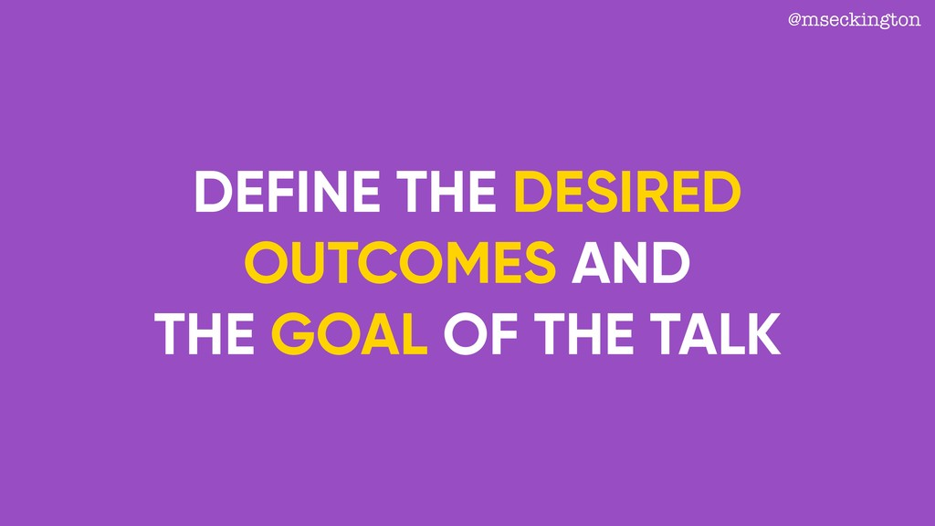 DEFINE THE DESIRED OUTCOMES AND THE GOAL OF THE...