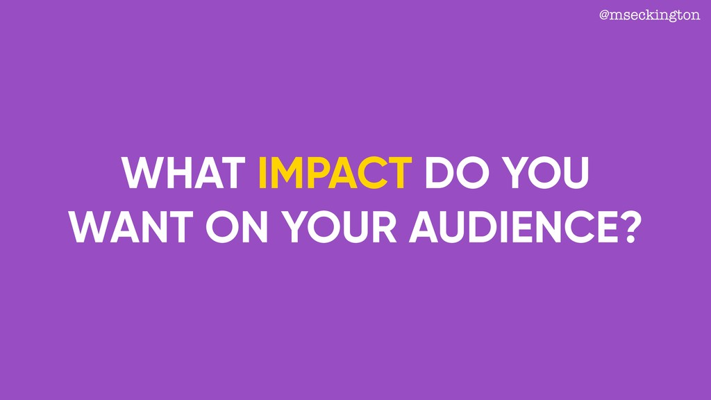 WHAT IMPACT DO YOU WANT ON YOUR AUDIENCE? @msec...