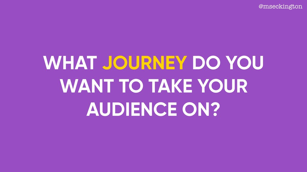 WHAT JOURNEY DO YOU WANT TO TAKE YOUR AUDIENCE ...