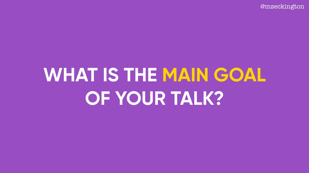 WHAT IS THE MAIN GOAL OF YOUR TALK? @mseckington