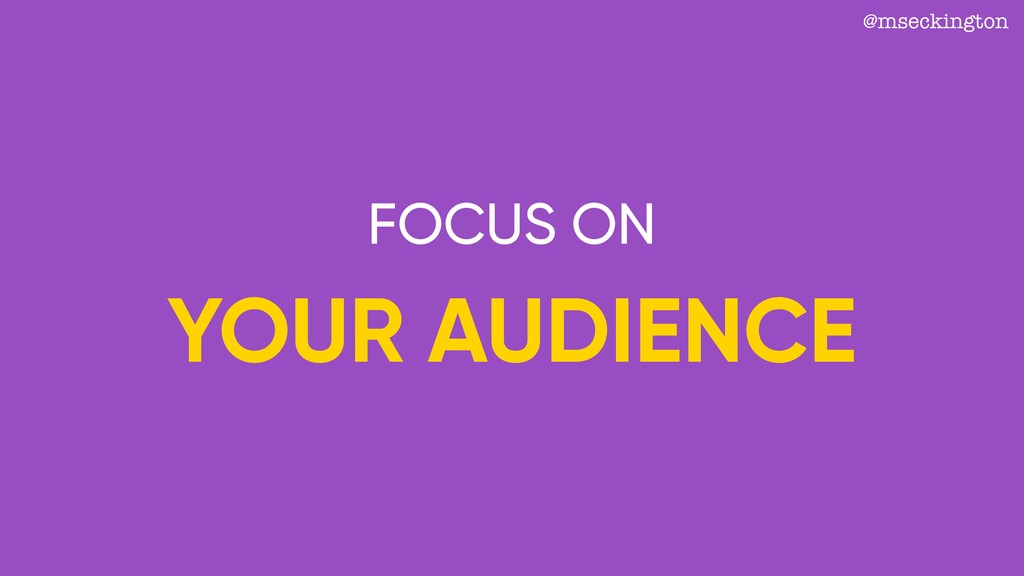 @mseckington FOCUS ON YOUR AUDIENCE
