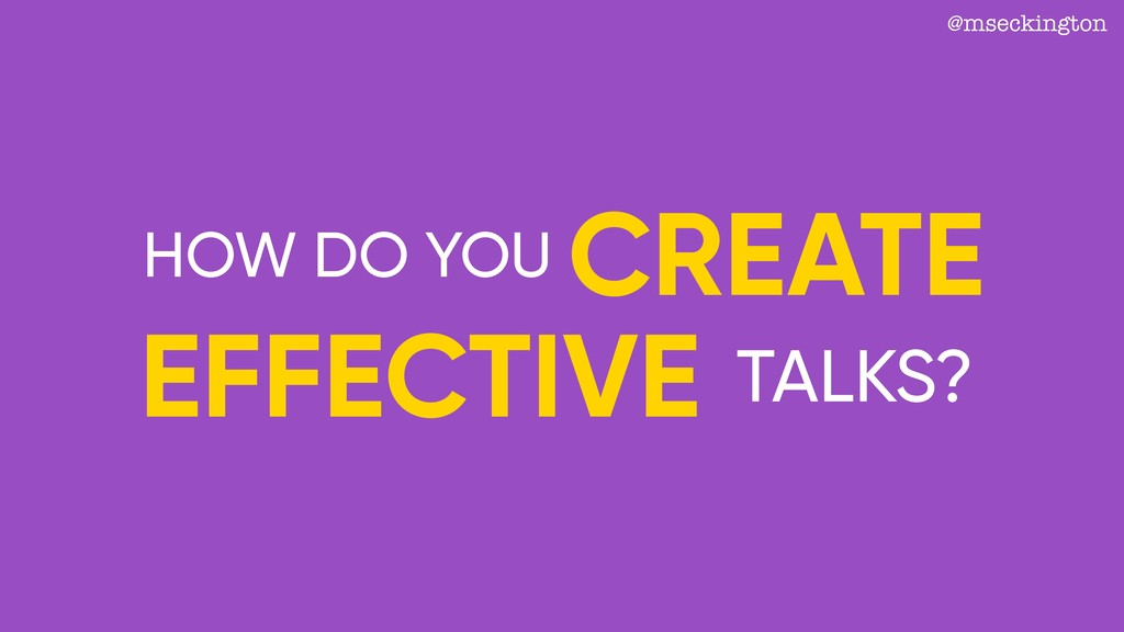 @mseckington HOW DO YOU CREATE EFFECTIVE TALKS?