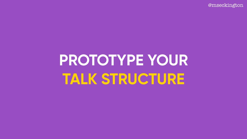 PROTOTYPE YOUR TALK STRUCTURE @mseckington