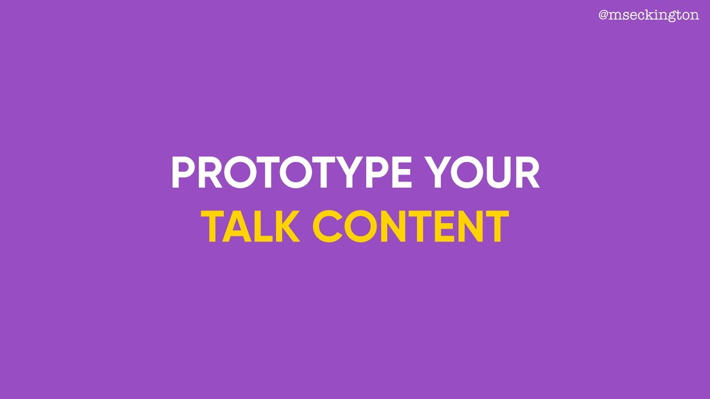 PROTOTYPE YOUR TALK CONTENT @mseckington