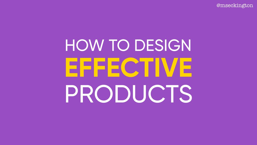 @mseckington EFFECTIVE PRODUCTS HOW TO DESIGN