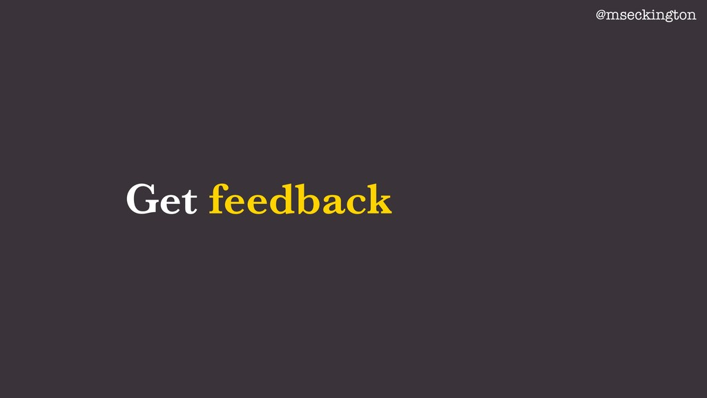 Get feedback @mseckington