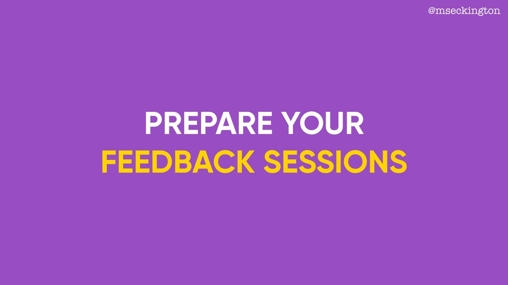 PREPARE YOUR FEEDBACK SESSIONS @mseckington