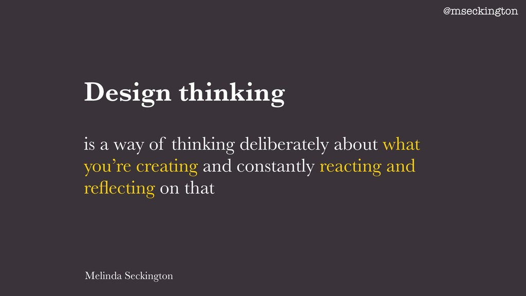 Design thinking is a way of thinking deliberate...