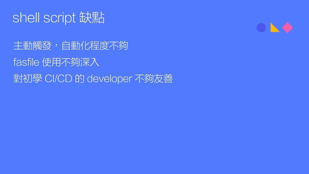 shell script 缺點 主動觸發,自動化程度不夠 fasfile 使用不夠深入 對初學...