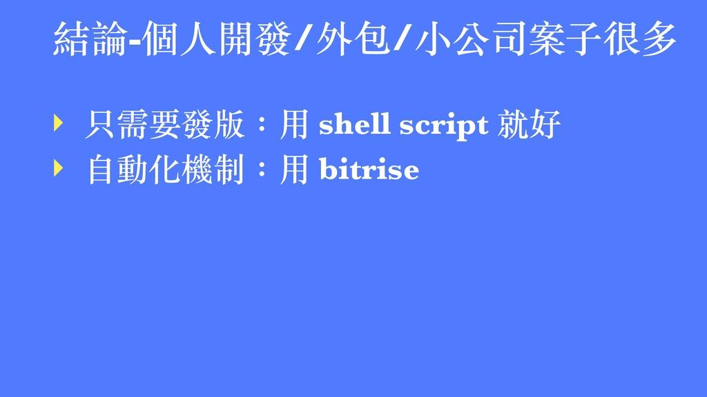 結論-個⼈開發/外包/⼩公司案⼦很多 ‣ 只需要發版:⽤ shell script 就好 ‣ ...