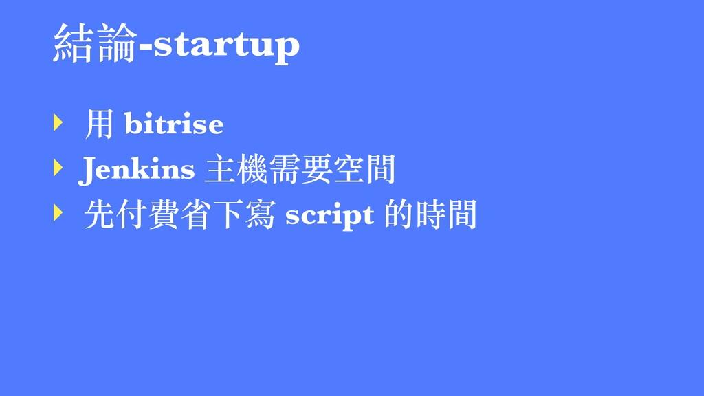 結論-startup ‣ ⽤ bitrise ‣ Jenkins 主機需要空間 ‣ 先付費省下...