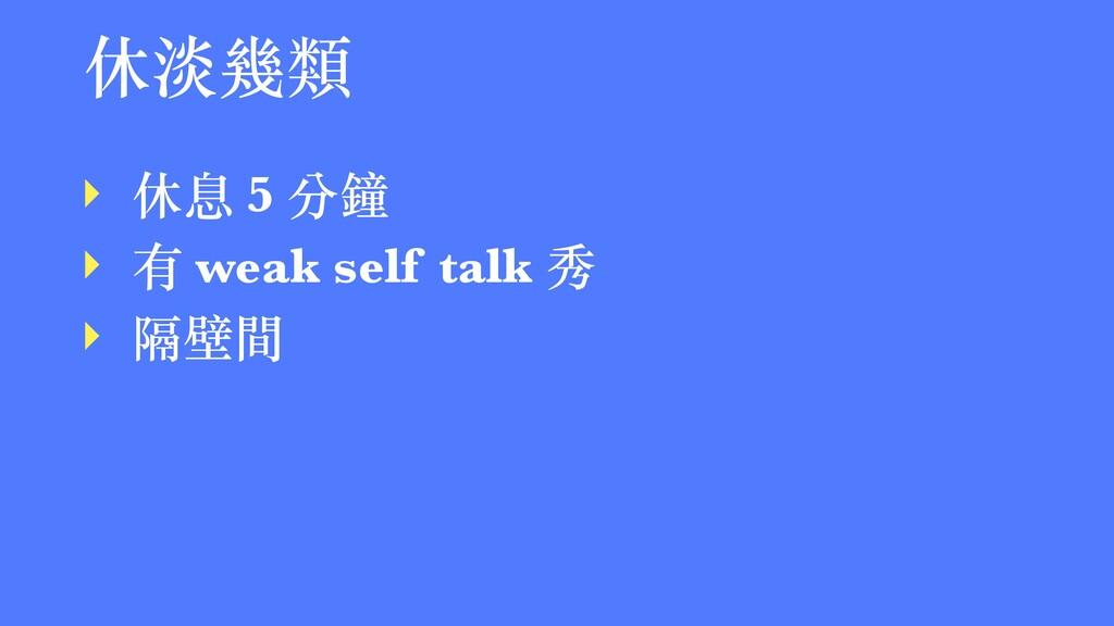 休淡幾類 ‣ 休息 5 分鐘 ‣ 有 weak self talk 秀 ‣ 隔壁間