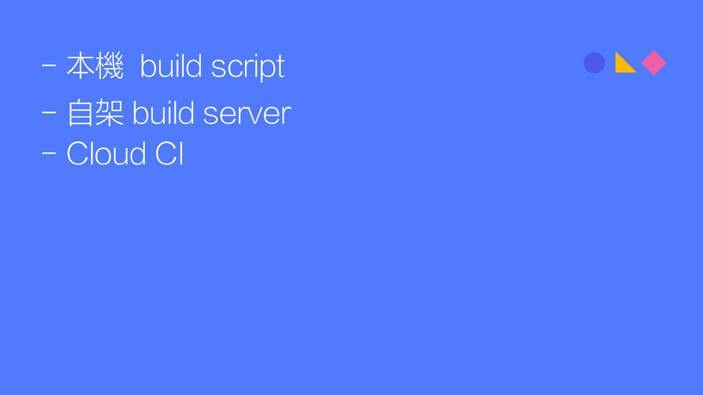 - 本機 build script - 自架 build server - Cloud CI