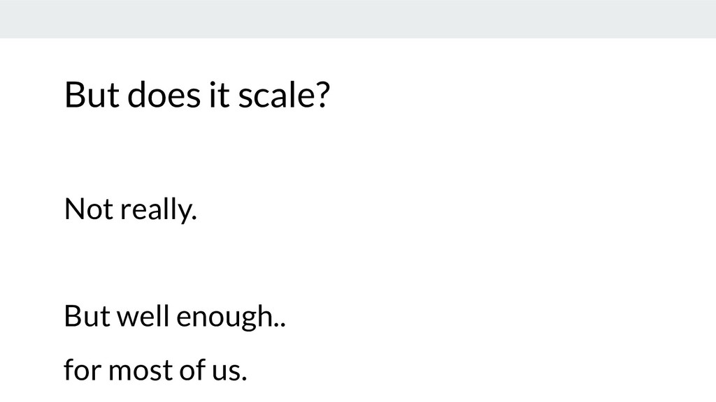 But does it scale? Not really. But well enough....