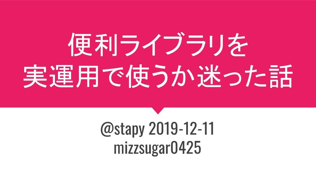 便利ライブラリを 実運用で使うか迷った話 @stapy 2019-12-11 mizzsuga...