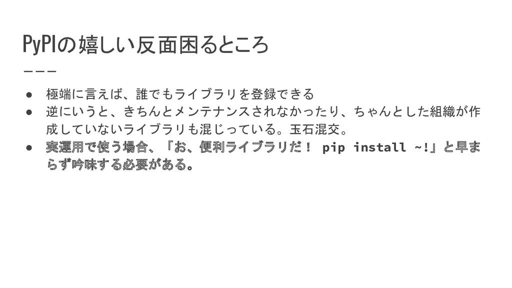 PyPIの嬉しい反面困るところ ● 極端に言えば、誰でもライブラリを登録できる ● 逆にいうと...