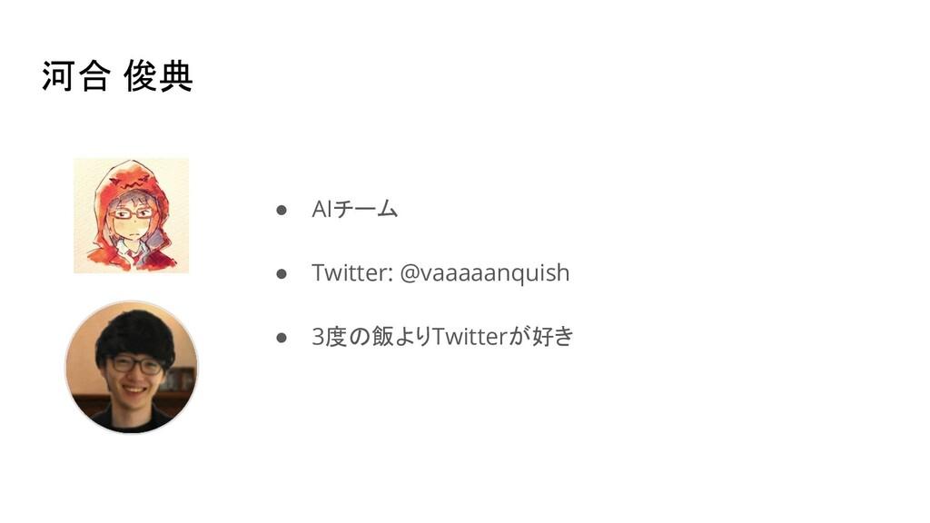 河合 俊典 ● AIチーム ● Twitter: @vaaaaanquish ● 3度の飯より...